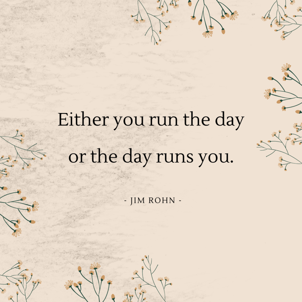 """Either you run the day or the day runs you"" Jim Rohn quote"